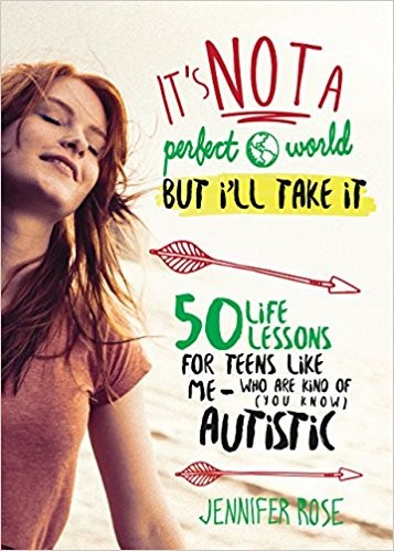It's Not a Perfect World, but I'll Take It: 50 Life Lessons for Teens Like Me Who Are Kind of (You Know) Autistic by Jennifer Rose